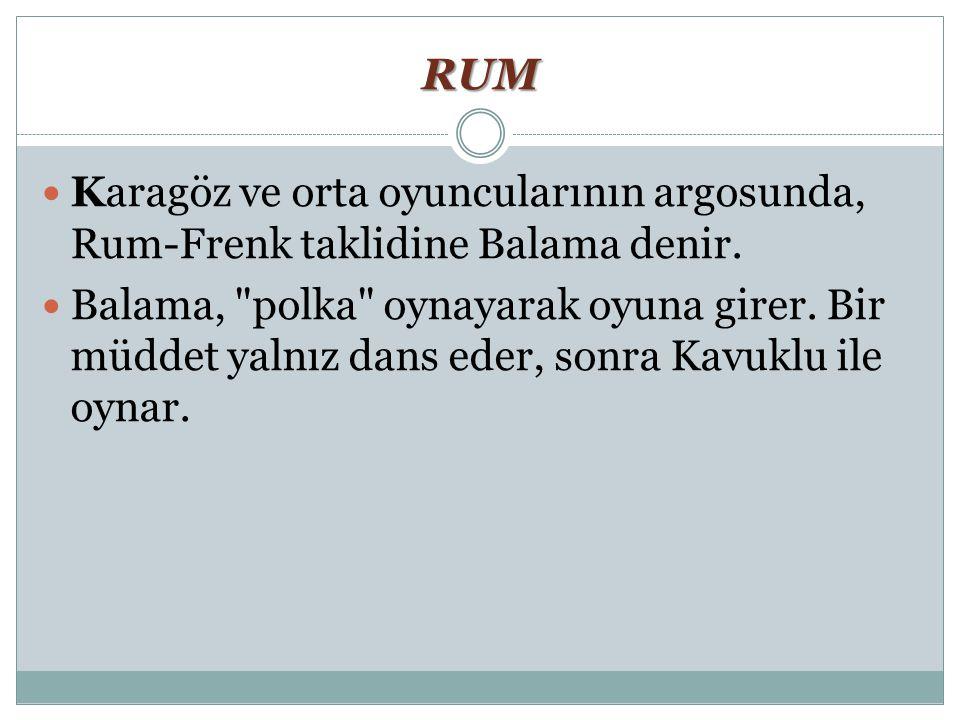 RUM Karagöz ve orta oyuncularının argosunda, Rum-Frenk taklidine Balama denir. Balama,