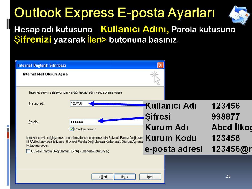 28 Outlook Express E-posta Ayarları Hesap adı kutusuna Kullanıcı Adını, Parola kutusuna Ş ifrenizi yazarak İ leri> butonuna basınız.