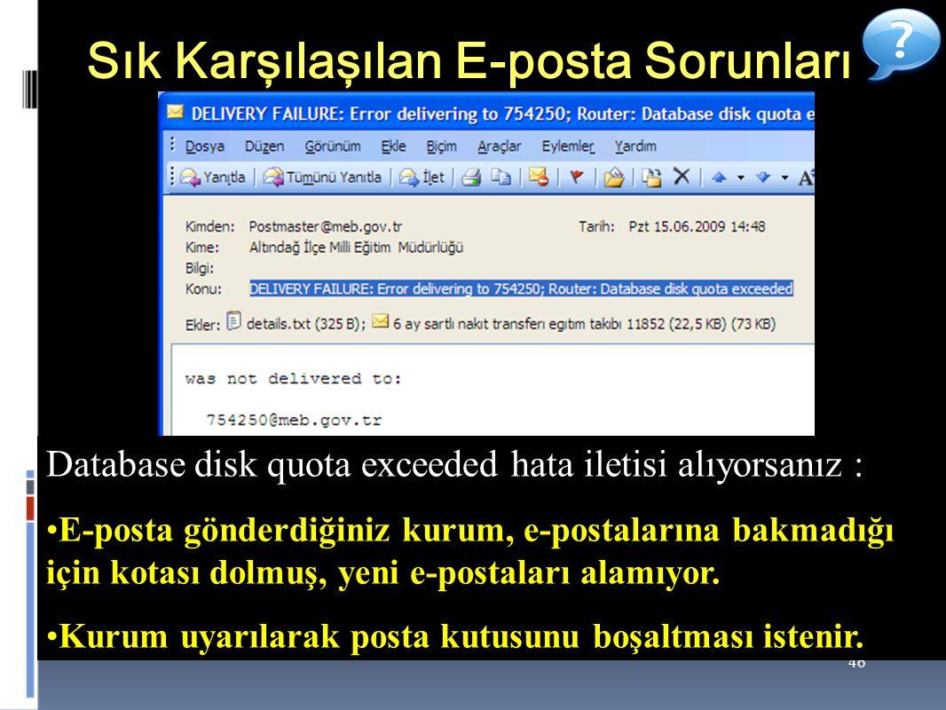 46 Sık Karşılaşılan E-posta Sorunları Database disk quota exceeded hata iletisi alıyorsanız : E-posta gönderdiğiniz kurum, e-postalarına bakmadığı için kotası dolmuş, yeni e-postaları alamıyor.