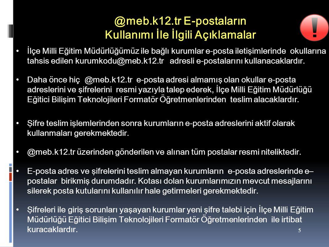 5 @meb.k12.tr E-postaların Kullanımı İle İlgili Açıklamalar İlçe Milli Eğitim Müdürlüğümüz ile bağlı kurumlar e-posta iletişimlerinde okullarına tahsis edilen kurumkodu@meb.k12.tr adresli e-postalarını kullanacaklardır.
