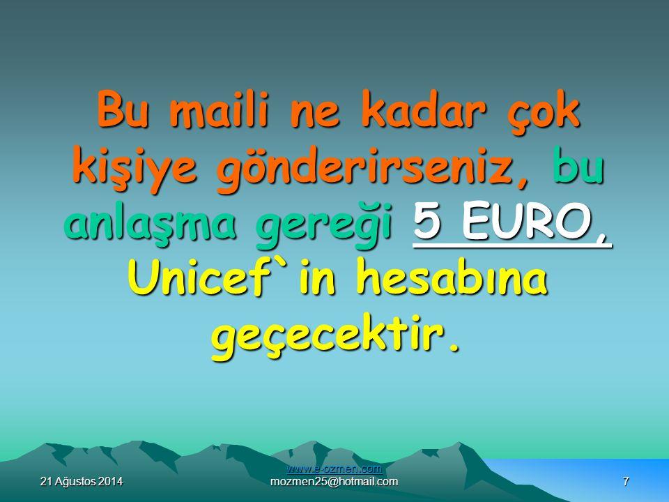 21 Ağustos 201421 Ağustos 201421 Ağustos 2014 www.e-ozmen.com www.e-ozmen.com mozmen25@hotmail.com7 Bu maili ne kadar çok kişiye gönderirseniz, bu anlaşma gereği 5 EURO, Unicef`in hesabına geçecektir.