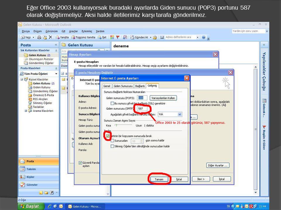 Eğer Office 2003 kullanıyorsak buradaki ayarlarda Giden sunucu (POP3) portunu 587 olarak değiştirmeliyiz. Aksi halde iletilerimiz karşı tarafa gönderi