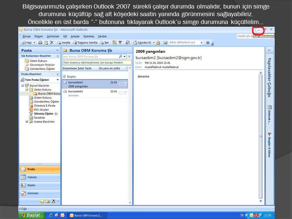 Bilgisayarımızla çalışırken Outlook 2007 sürekli çalışır durumda olmalıdır, bunun için simge durumuna küçültüp sağ alt köşedeki saatin yanında görünme