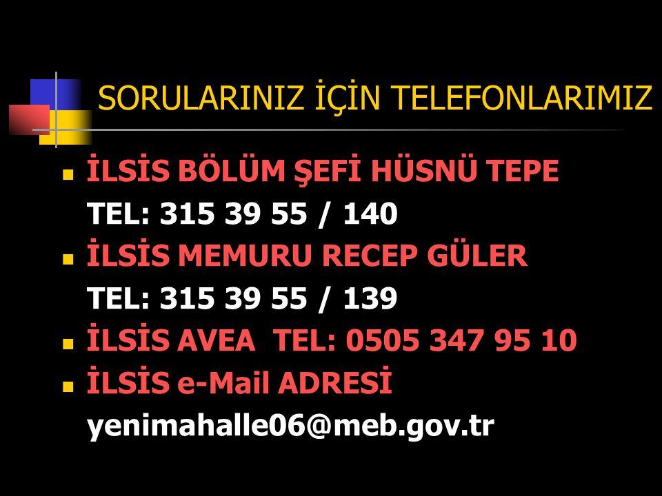 SORULARINIZ İÇİN TELEFONLARIMIZ İLSİS BÖLÜM ŞEFİ HÜSNÜ TEPE TEL: 315 39 55 / 140 İLSİS MEMURU RECEP GÜLER TEL: 315 39 55 / 139 İLSİS AVEA TEL: 0505 347 95 10 İLSİS e-Mail ADRESİ yenimahalle06@meb.gov.tr