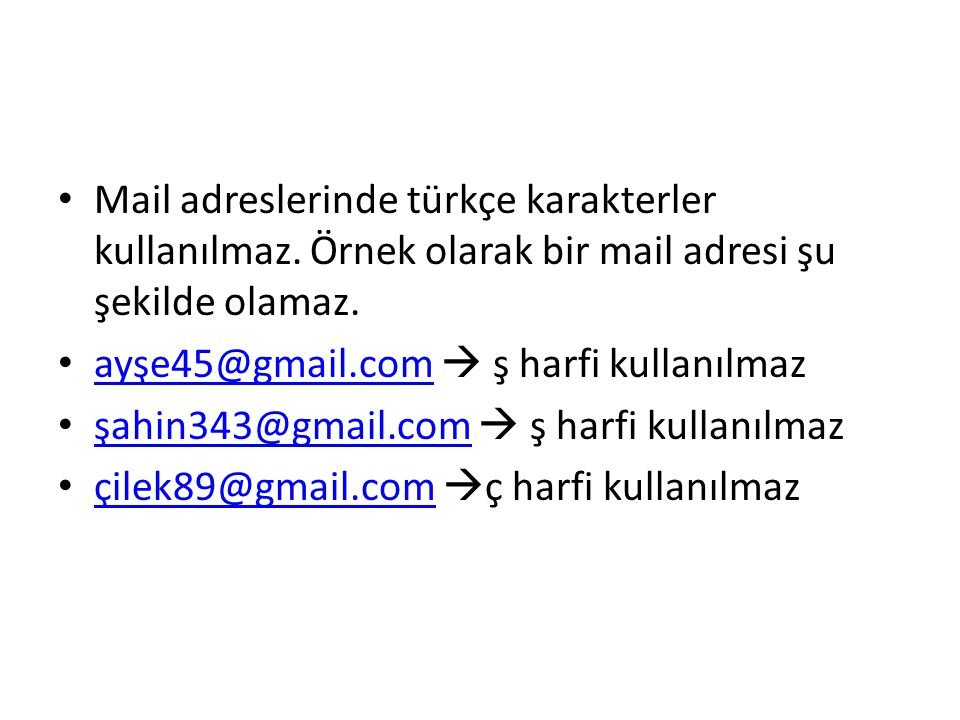 Mail adreslerinde türkçe karakterler kullanılmaz. Örnek olarak bir mail adresi şu şekilde olamaz. ayşe45@gmail.com  ş harfi kullanılmaz ayşe45@gmail.