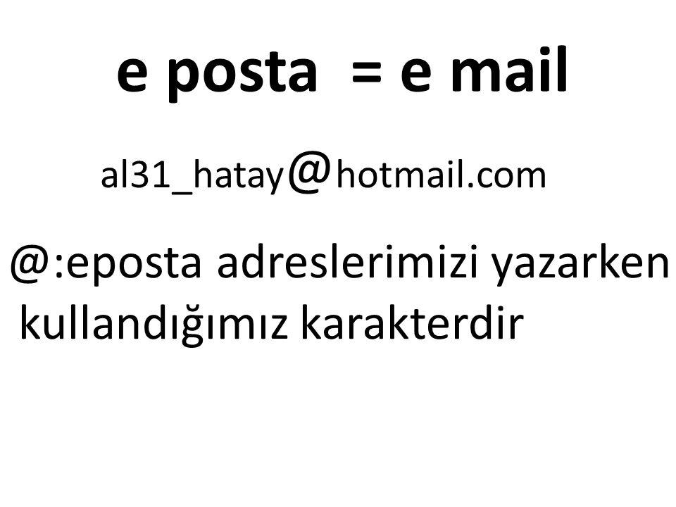 e posta = e mail al31_hatay @ hotmail.com @:eposta adreslerimizi yazarken kullandığımız karakterdir