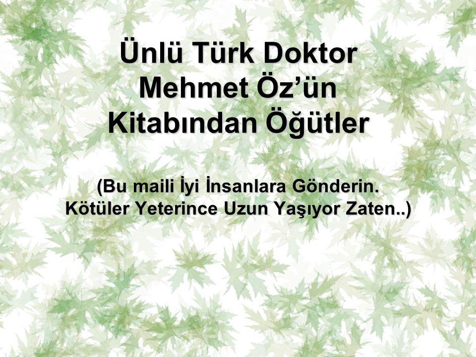 Ünlü Türk Doktor Mehmet Öz'ün Kitabından Öğütler (Bu maili İyi İnsanlara Gönderin. Kötüler Yeterince Uzun Yaşıyor Zaten..) Ünlü Türk Doktor Mehmet Öz'