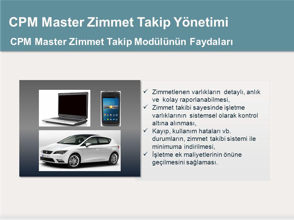 CPM Master Zimmet Takip Yönetimi CPM Master Zimmet Takip Modülünün Faydaları Zimmetlenen varlıkların detaylı, anlık ve kolay raporlanabilmesi, Zimmet takibi sayesinde işletme varlıklarının sistemsel olarak kontrol altına alınması, Kayıp, kullanım hataları vb.