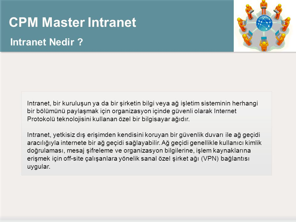 CPM Master Intranet Intranet Nedir ? Intranet, bir kuruluşun ya da bir şirketin bilgi veya ağ işletim sisteminin herhangi bir bölümünü paylaşmak için