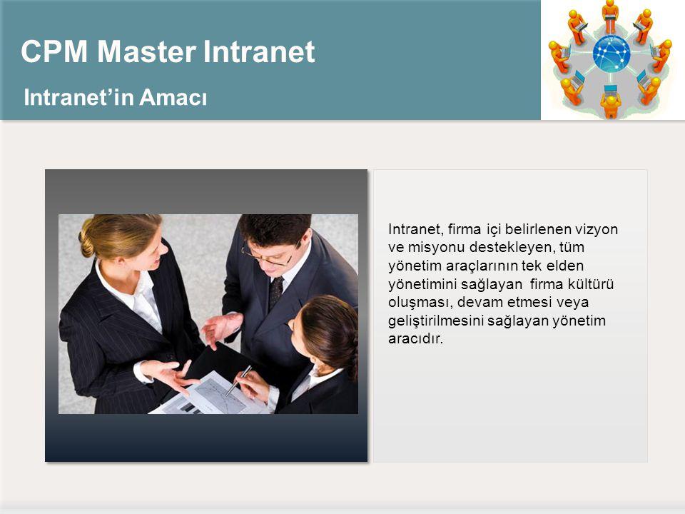 CPM Master Intranet Intranet'in Amacı Intranet, firma içi belirlenen vizyon ve misyonu destekleyen, tüm yönetim araçlarının tek elden yönetimini sağlayan firma kültürü oluşması, devam etmesi veya geliştirilmesini sağlayan yönetim aracıdır.