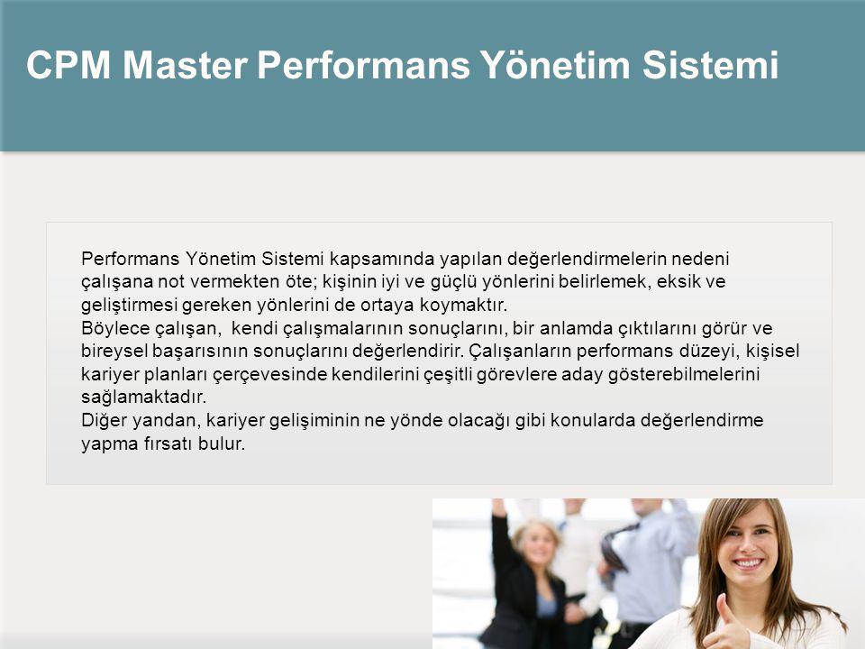 CPM Master Performans Yönetim Sistemi Performans Yönetim Sistemi kapsamında yapılan değerlendirmelerin nedeni çalışana not vermekten öte; kişinin iyi ve güçlü yönlerini belirlemek, eksik ve geliştirmesi gereken yönlerini de ortaya koymaktır.