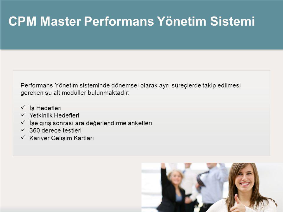 CPM Master Performans Yönetim Sistemi Performans Yönetim sisteminde dönemsel olarak ayrı süreçlerde takip edilmesi gereken şu alt modüller bulunmaktadır: İş Hedefleri Yetkinlik Hedefleri İşe giriş sonrası ara değerlendirme anketleri 360 derece testleri Kariyer Gelişim Kartları