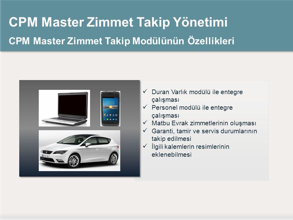 CPM Master Zimmet Takip Yönetimi CPM Master Zimmet Takip Modülünün Özellikleri Duran Varlık modülü ile entegre çalışması Personel modülü ile entegre çalışması Matbu Evrak zimmetlerinin oluşması Garanti, tamir ve servis durumlarının takip edilmesi İlgili kalemlerin resimlerinin eklenebilmesi