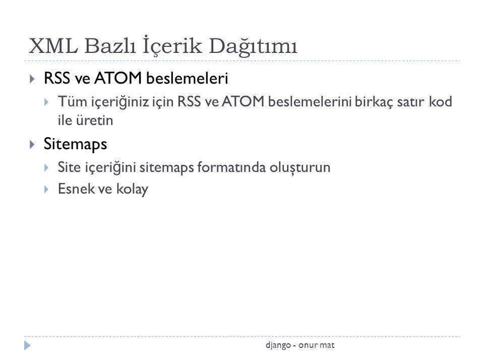 XML Bazlı İçerik Dağıtımı  RSS ve ATOM beslemeleri  Tüm içeri ğ iniz için RSS ve ATOM beslemelerini birkaç satır kod ile üretin  Sitemaps  Site içeri ğ ini sitemaps formatında oluşturun  Esnek ve kolay django - onur mat