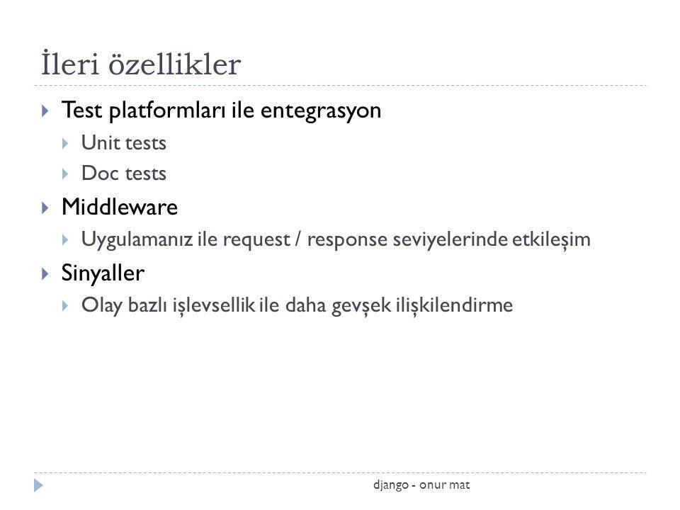 İleri özellikler  Test platformları ile entegrasyon  Unit tests  Doc tests  Middleware  Uygulamanız ile request / response seviyelerinde etkileşim  Sinyaller  Olay bazlı işlevsellik ile daha gevşek ilişkilendirme django - onur mat