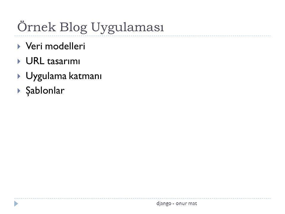 Örnek Blog Uygulaması  Veri modelleri  URL tasarımı  Uygulama katmanı  Şablonlar django - onur mat