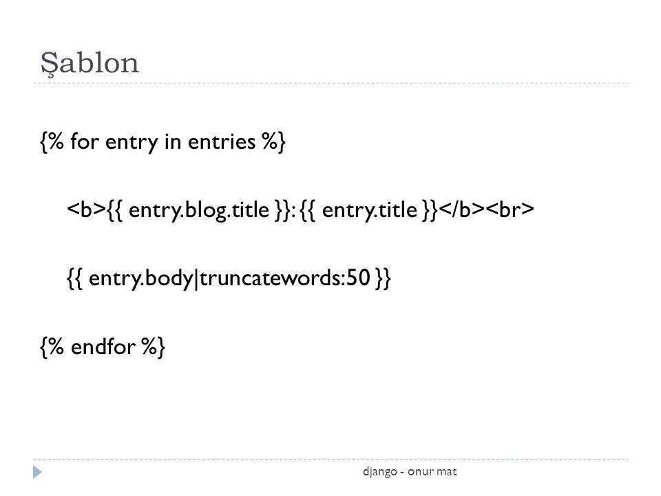 Şablon {% for entry in entries %} {{ entry.blog.title }}: {{ entry.title }} {{ entry.body|truncatewords:50 }} {% endfor %} django - onur mat