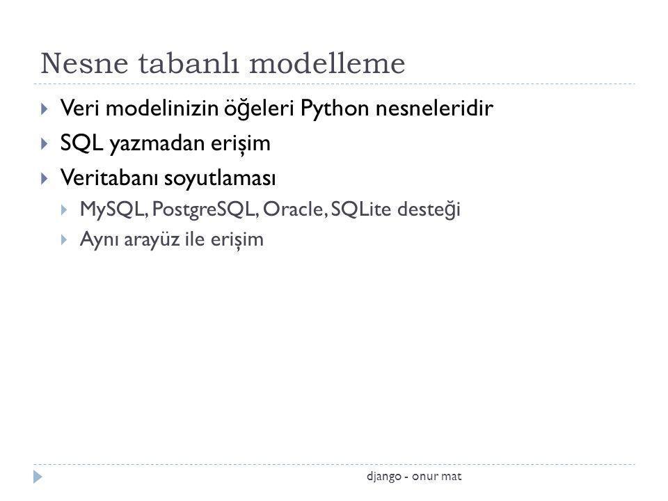 Nesne tabanlı modelleme  Veri modelinizin ö ğ eleri Python nesneleridir  SQL yazmadan erişim  Veritabanı soyutlaması  MySQL, PostgreSQL, Oracle, SQLite deste ğ i  Aynı arayüz ile erişim django - onur mat