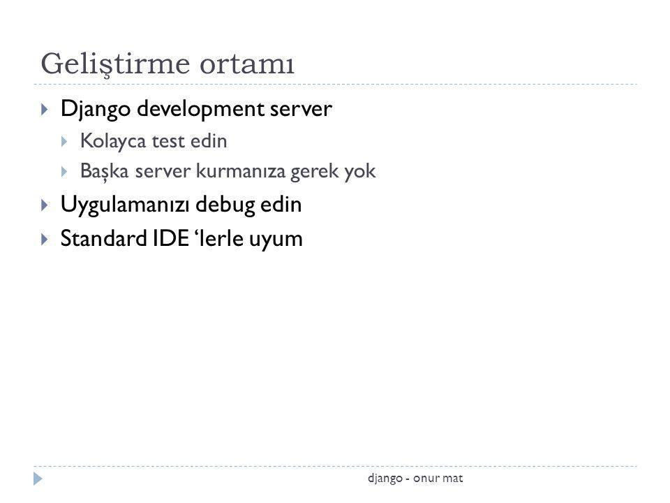Geliştirme ortamı  Django development server  Kolayca test edin  Başka server kurmanıza gerek yok  Uygulamanızı debug edin  Standard IDE 'lerle uyum django - onur mat