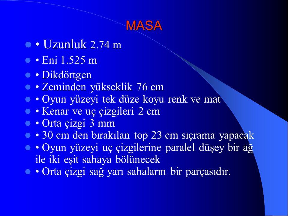 MASA Uzunluk 2.74 m Eni 1.525 m Dikdörtgen Zeminden yükseklik 76 cm Oyun yüzeyi tek düze koyu renk ve mat Kenar ve uç çizgileri 2 cm Orta çizgi 3 mm 3