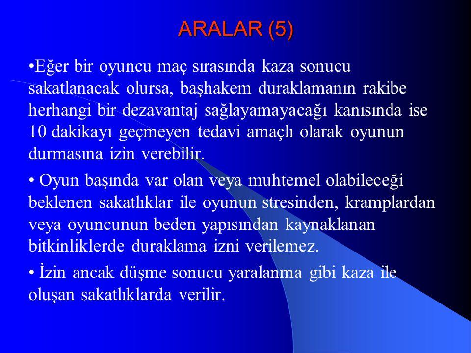 ARALAR (5) Eğer bir oyuncu maç sırasında kaza sonucu sakatlanacak olursa, başhakem duraklamanın rakibe herhangi bir dezavantaj sağlayamayacağı kanısın