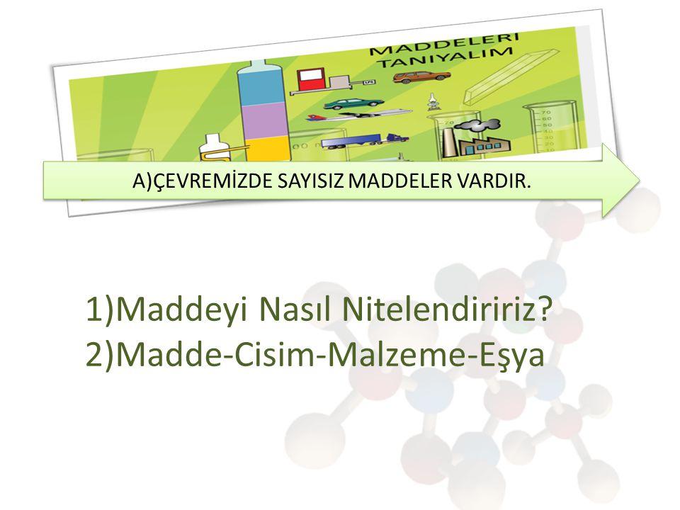 A)ÇEVREMİZDE SAYISIZ MADDELER VARDIR. 1)Maddeyi Nasıl Nitelendiririz? 2)Madde-Cisim-Malzeme-Eşya