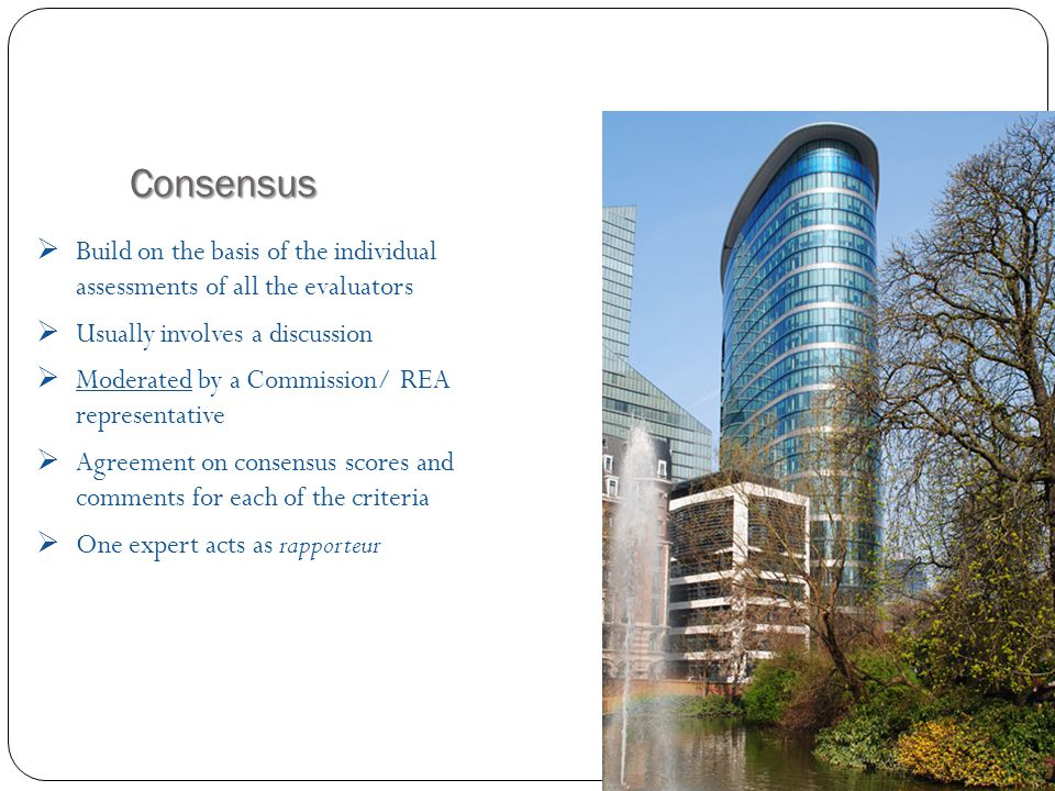 Consensus  Build on the basis of the individual assessments of all the evaluators  Usually involves a discussion  Moderated by a Commission/ REA representative  Agreement on consensus scores and comments for each of the criteria  One expert acts as rapporteur Evaluation process
