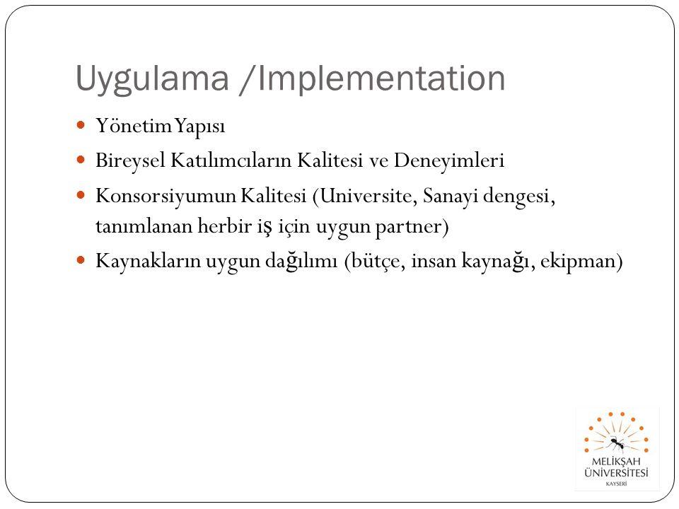 Uygulama /Implementation Yönetim Yapısı Bireysel Katılımcıların Kalitesi ve Deneyimleri Konsorsiyumun Kalitesi (Universite, Sanayi dengesi, tanımlanan herbir i ş için uygun partner) Kaynakların uygun da ğ ılımı (bütçe, insan kayna ğ ı, ekipman)