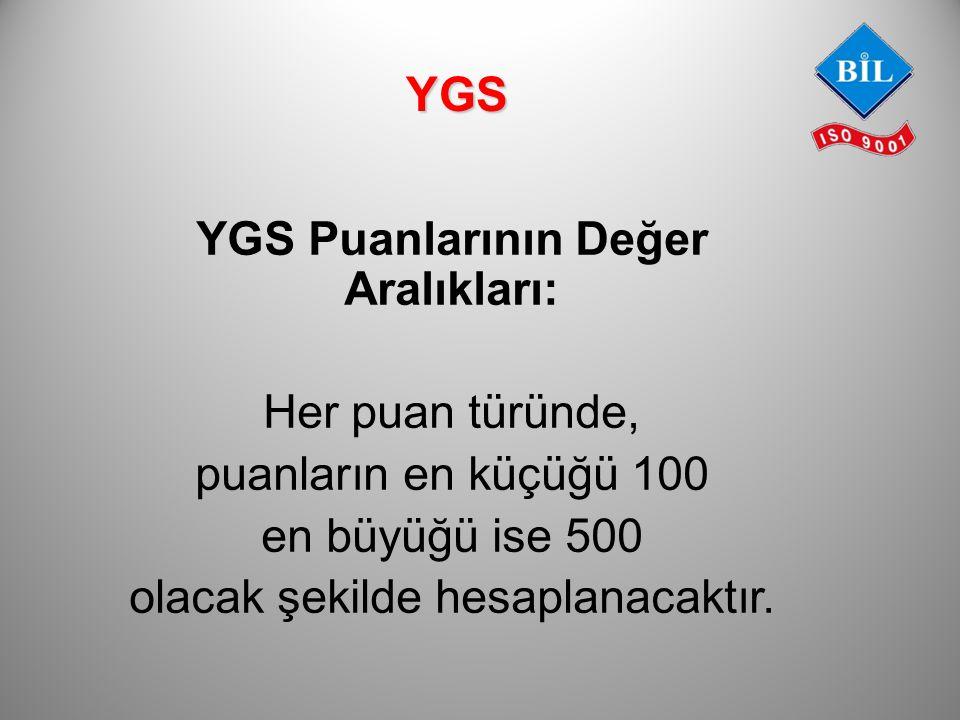 YGS Puanlarının Değer Aralıkları: Her puan türünde, puanların en küçüğü 100 en büyüğü ise 500 olacak şekilde hesaplanacaktır. YGS