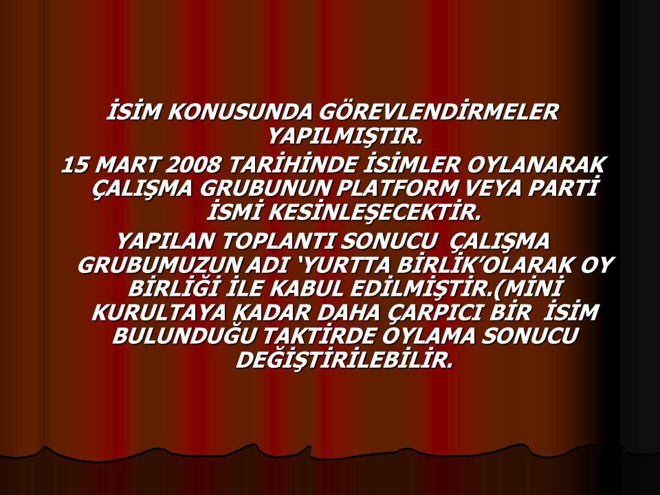 İSİM KONUSUNDA GÖREVLENDİRMELER YAPILMIŞTIR. 15 MART 2008 TARİHİNDE İSİMLER OYLANARAK ÇALIŞMA GRUBUNUN PLATFORM VEYA PARTİ İSMİ KESİNLEŞECEKTİR. YAPIL