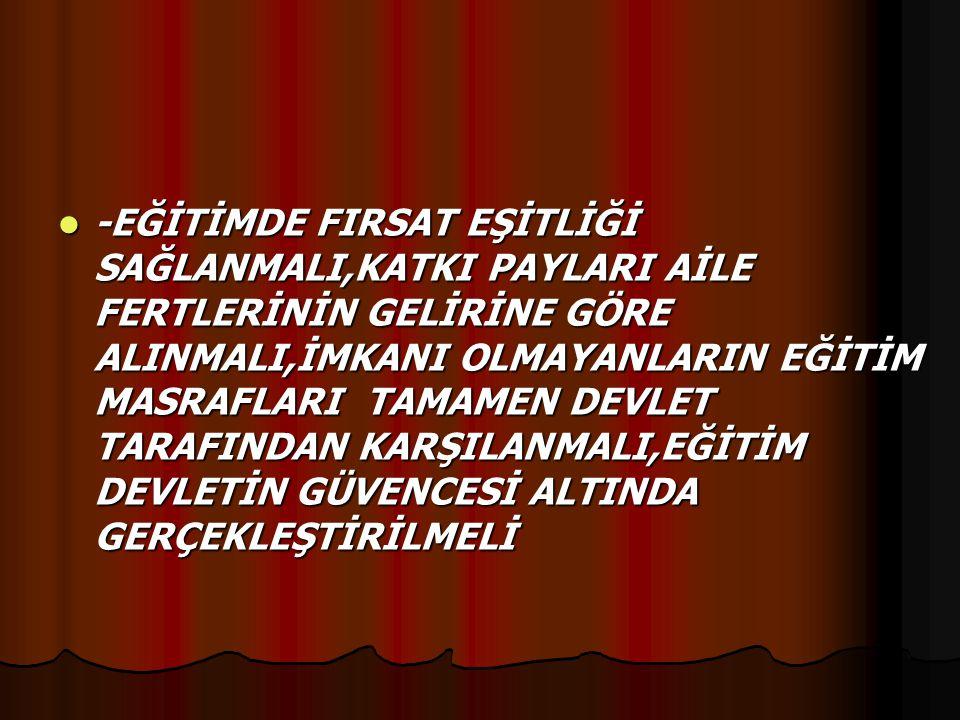 -EĞİTİMDE FIRSAT EŞİTLİĞİ SAĞLANMALI,KATKI PAYLARI AİLE FERTLERİNİN GELİRİNE GÖRE ALINMALI,İMKANI OLMAYANLARIN EĞİTİM MASRAFLARI TAMAMEN DEVLET TARAFI