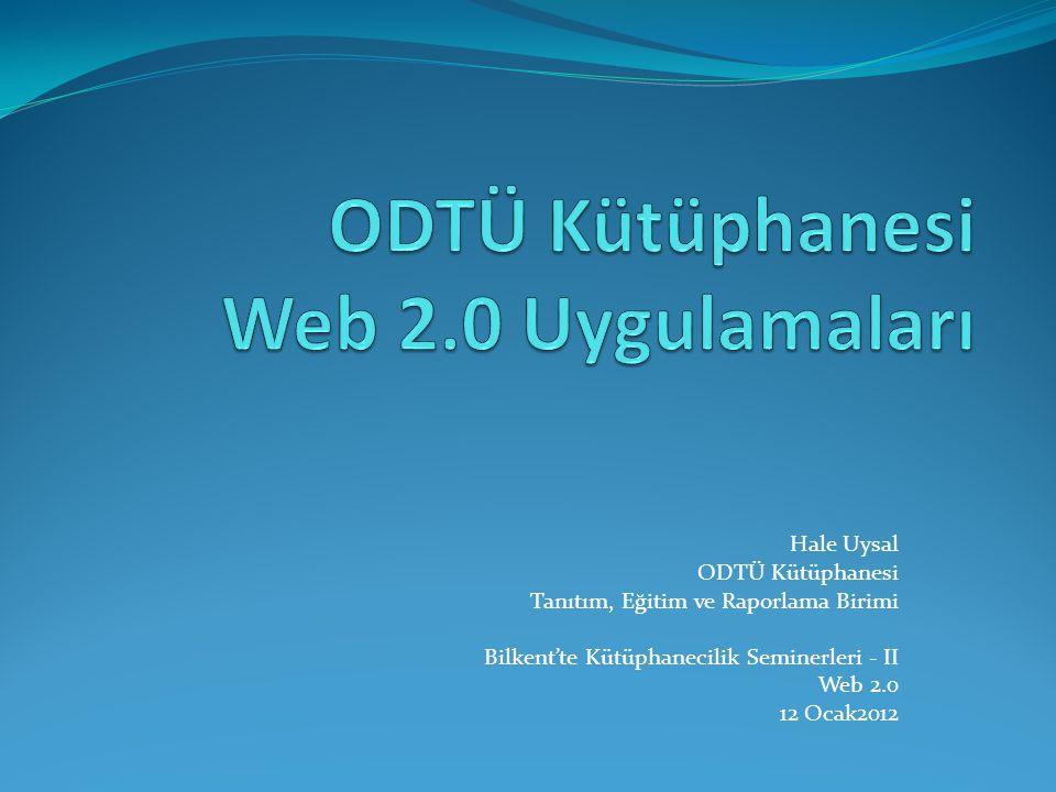 Hale Uysal ODTÜ Kütüphanesi Tanıtım, Eğitim ve Raporlama Birimi Bilkent'te Kütüphanecilik Seminerleri - II Web 2.0 12 Ocak2012