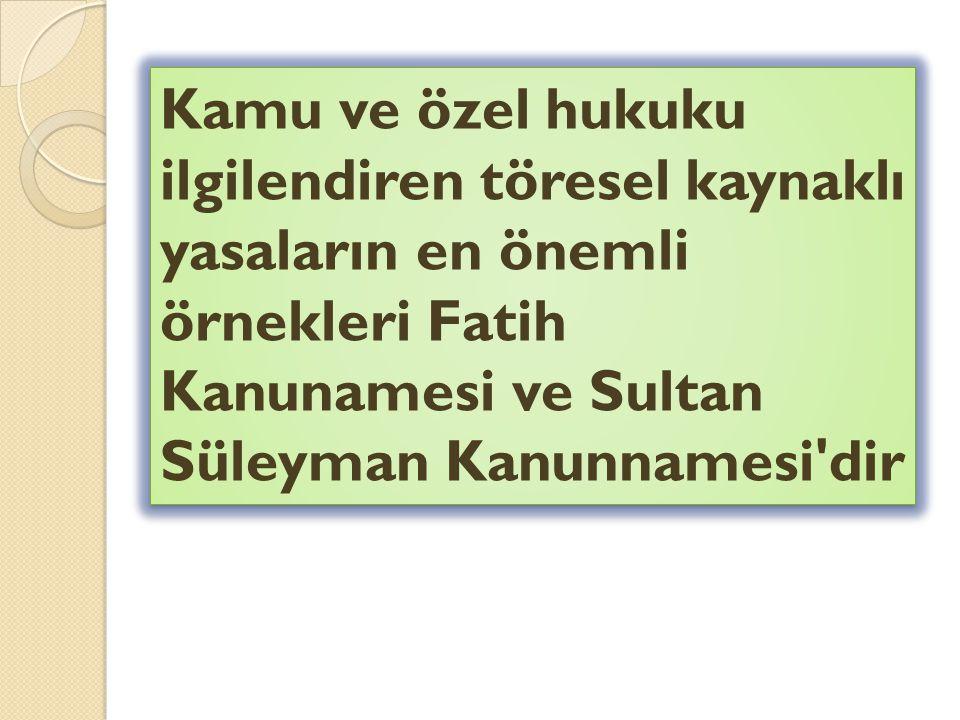 Kamu ve özel hukuku ilgilendiren töresel kaynaklı yasaların en önemli örnekleri Fatih Kanunamesi ve Sultan Süleyman Kanunnamesi dir