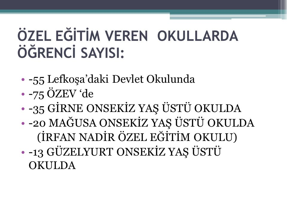 ÖZEL EĞİTİM VEREN OKULLARDA ÖĞRENCİ SAYISI: -55 Lefkoşa'daki Devlet Okulunda -75 ÖZEV 'de -35 GİRNE ONSEKİZ YAŞ ÜSTÜ OKULDA -20 MAĞUSA ONSEKİZ YAŞ ÜST