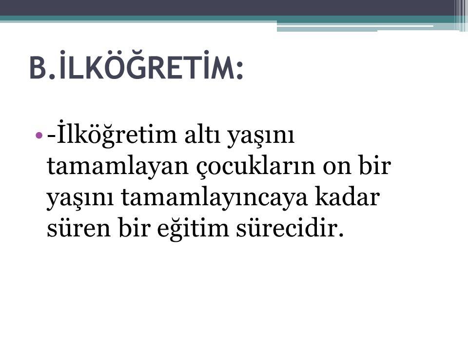İlköğretimin Amaç ve Görevleri: -Öğrencilere Atatürk İlke ve devrimleri ile Atatürk milliyetçiliğini ve toplumsal mücadelemizin kökeninde yatan gerçekleri öğretmek -Çocuklara iyi ve yararlı birer yurttaş olarak yetişmeleri için gerekli olan temel bilgi, beceri, davranış ve alışkanlıkları kazandırmak -Çocukları, ilgi ve yetenekleri yönünde yetiştirerek onları toplumsal yaşama ve üst öğrenime hazırlamak -Çocukların duygularını geliştirmek, onlara doğruyu, güzeli ve iyiyi görebilme yeteniğini kazandırmak ve işbirliği, yardımlaşma, arkadaşlık, insan sevgisi gibi duygular kazandırmak *** İlkokullarda eğitim suresi BEŞ yıldan oluşur.