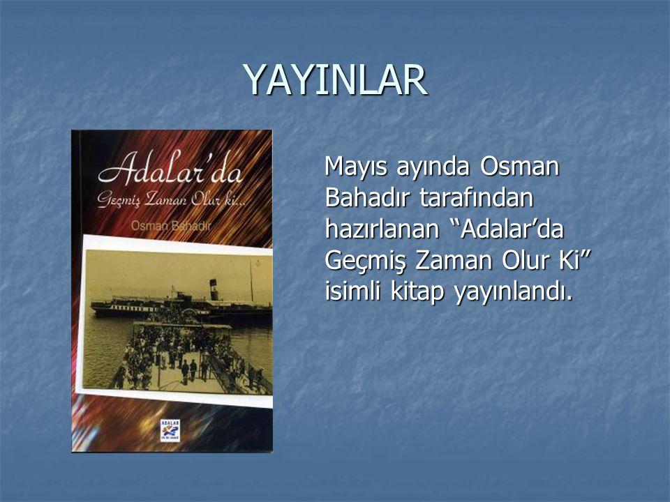 """YAYINLAR Mayıs ayında Osman Bahadır tarafından hazırlanan """"Adalar'da Geçmiş Zaman Olur Ki"""" isimli kitap yayınlandı. Mayıs ayında Osman Bahadır tarafın"""