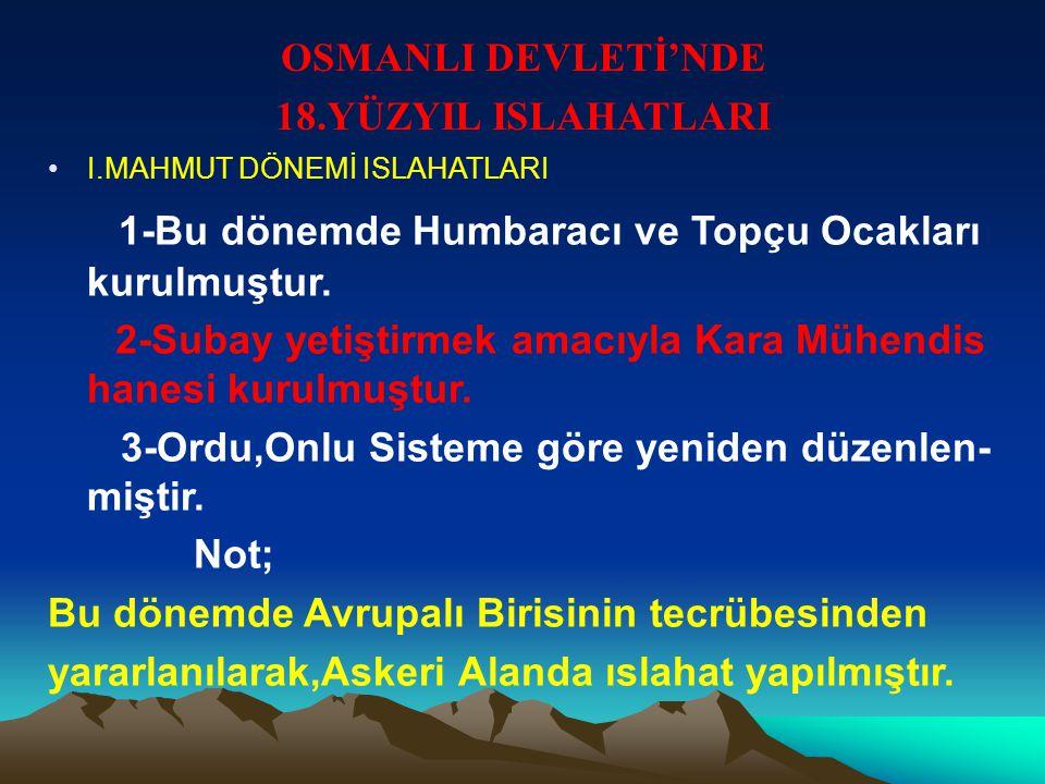 OSMANLI DEVLETİ'NDE 18.YÜZYIL ISLAHATLARI I.MAHMUT DÖNEMİ ISLAHATLARI 1-Bu dönemde Humbaracı ve Topçu Ocakları kurulmuştur.