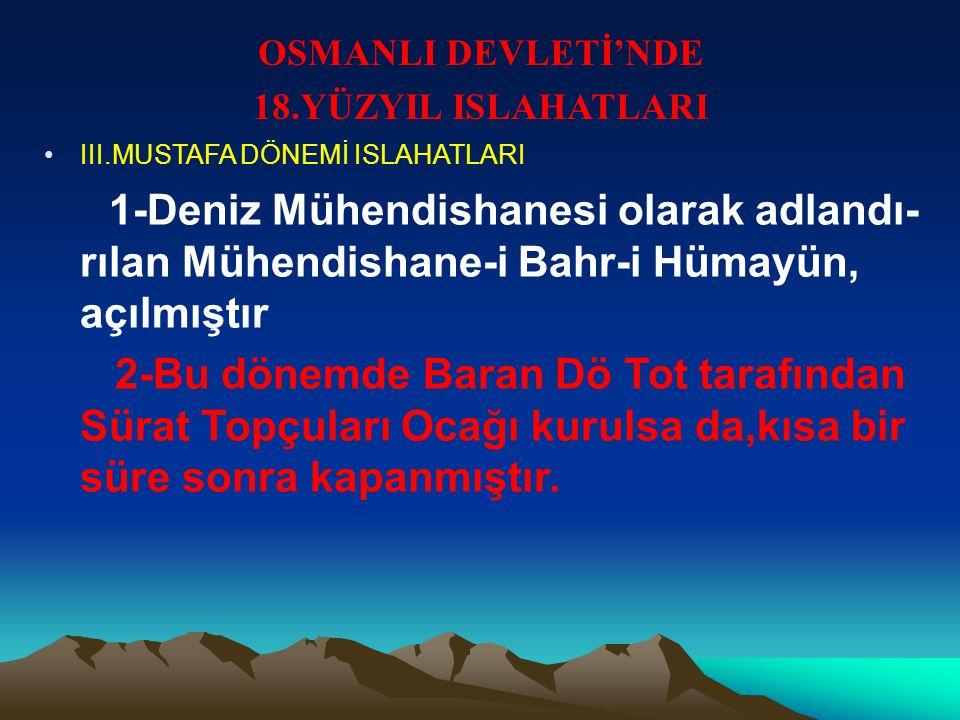 OSMANLI DEVLETİ'NDE 18.YÜZYIL ISLAHATLARI III.MUSTAFA DÖNEMİ ISLAHATLARI 1-Deniz Mühendishanesi olarak adlandı- rılan Mühendishane-i Bahr-i Hümayün, açılmıştır 2-Bu dönemde Baran Dö Tot tarafından Sürat Topçuları Ocağı kurulsa da,kısa bir süre sonra kapanmıştır.