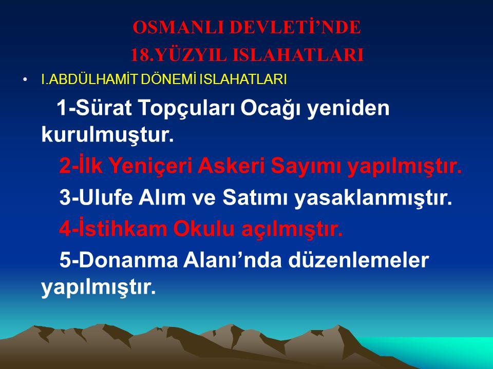 OSMANLI DEVLETİ'NDE 18.YÜZYIL ISLAHATLARI I.ABDÜLHAMİT DÖNEMİ ISLAHATLARI 1-Sürat Topçuları Ocağı yeniden kurulmuştur.