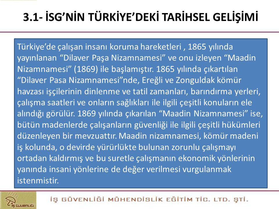 """3.1- İSG'NİN TÜRKİYE'DEKİ TARİHSEL GELİŞİMİ Türkiye'de çalışan insanı koruma hareketleri, 1865 yılında yayınlanan """"Dilaver Paşa Nizamnamesi"""" ve onu iz"""