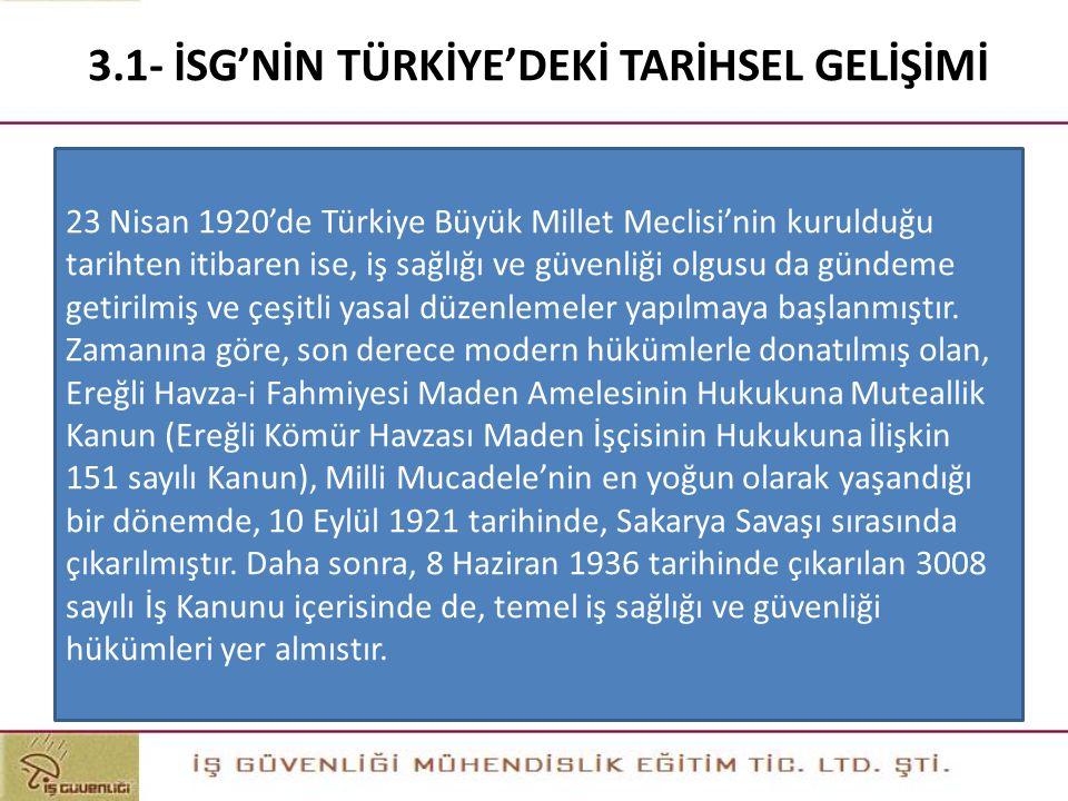 3.1- İSG'NİN TÜRKİYE'DEKİ TARİHSEL GELİŞİMİ 23 Nisan 1920'de Türkiye Büyük Millet Meclisi'nin kurulduğu tarihten itibaren ise, iş sağlığı ve güvenliği