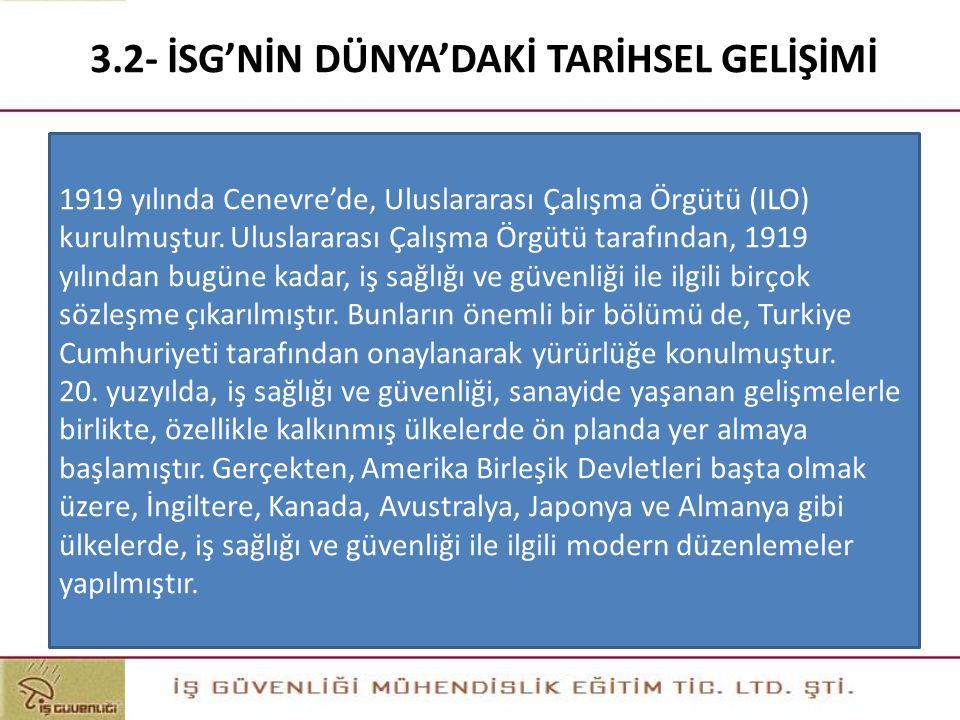 3.2- İSG'NİN DÜNYA'DAKİ TARİHSEL GELİŞİMİ 1919 yılında Cenevre'de, Uluslararası Çalışma Örgütü (ILO) kurulmuştur. Uluslararası Çalışma Örgütü tarafınd