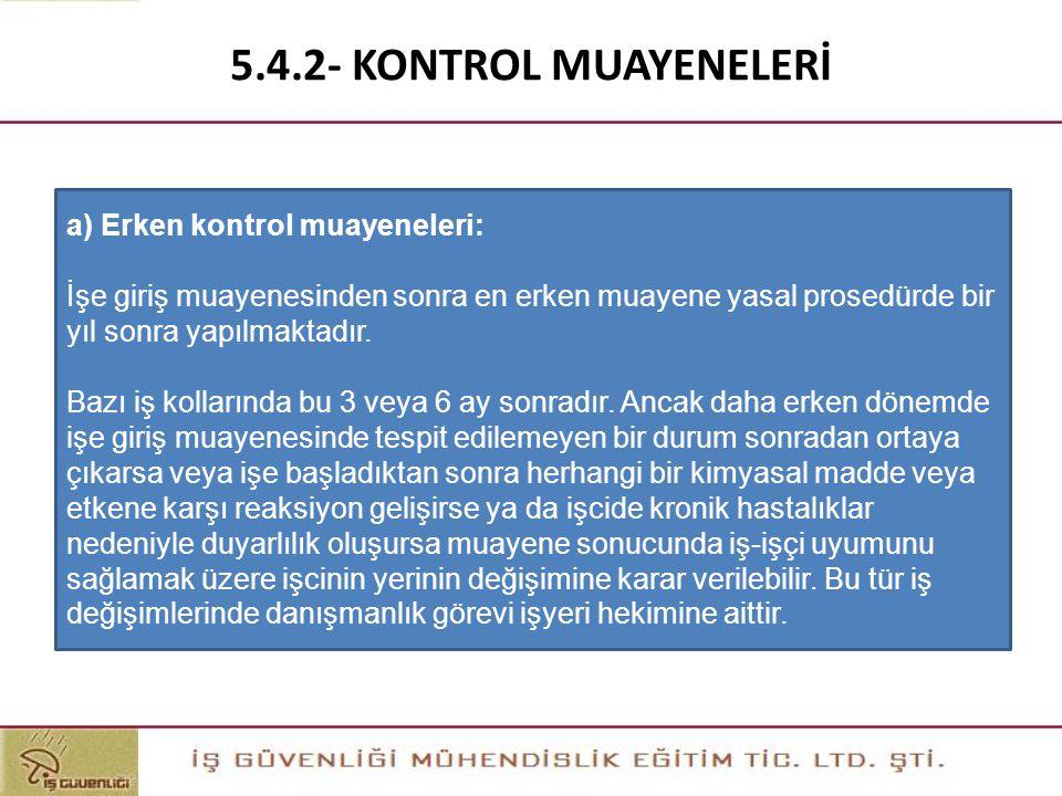 5.4.2- KONTROL MUAYENELERİ a) Erken kontrol muayeneleri: İşe giriş muayenesinden sonra en erken muayene yasal prosedürde bir yıl sonra yapılmaktadır.