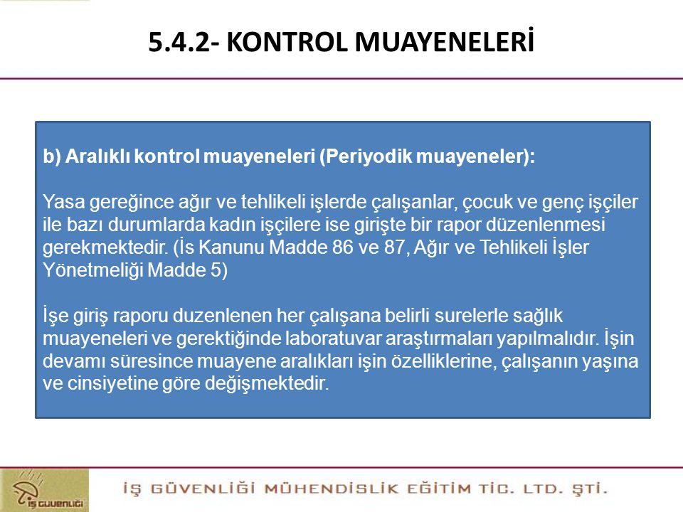 5.4.2- KONTROL MUAYENELERİ b) Aralıklı kontrol muayeneleri (Periyodik muayeneler): Yasa gereğince ağır ve tehlikeli işlerde çalışanlar, çocuk ve genç