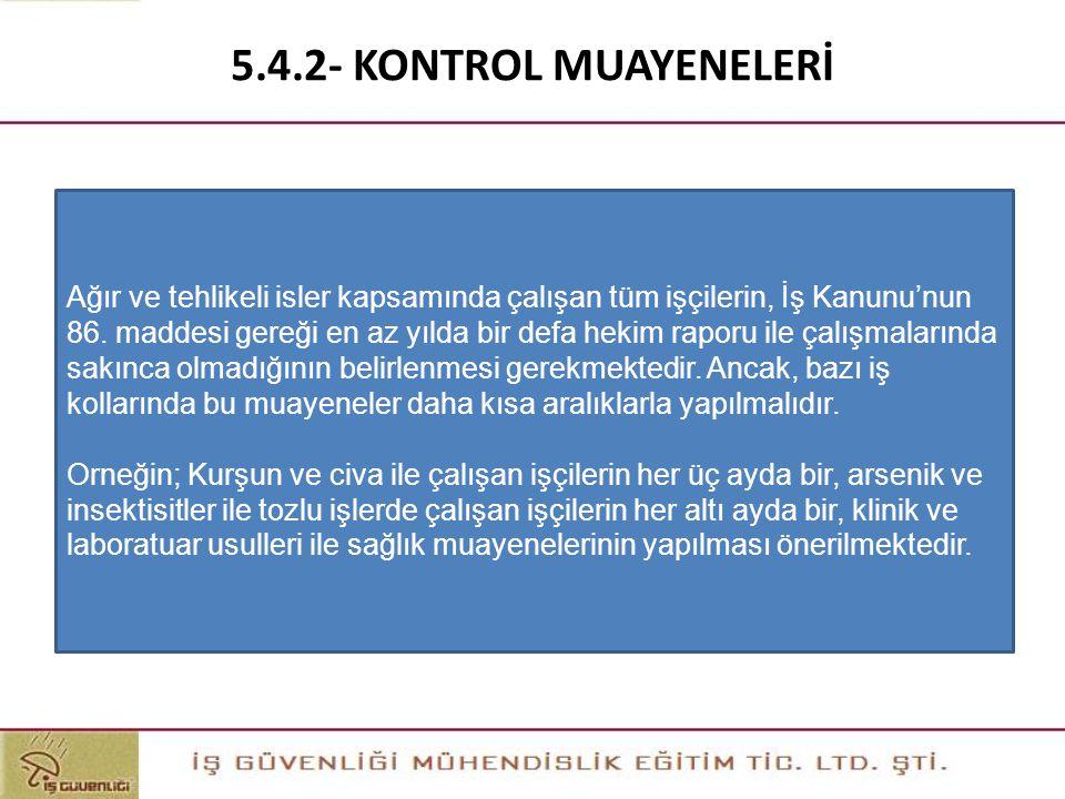 5.4.2- KONTROL MUAYENELERİ Ağır ve tehlikeli isler kapsamında çalışan tüm işçilerin, İş Kanunu'nun 86. maddesi gereği en az yılda bir defa hekim rapor