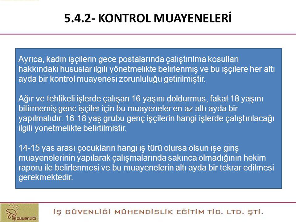 5.4.2- KONTROL MUAYENELERİ Ayrıca, kadın işçilerin gece postalarında çalıştırılma kosulları hakkındaki hususlar ilgili yönetmelikte belirlenmiş ve bu