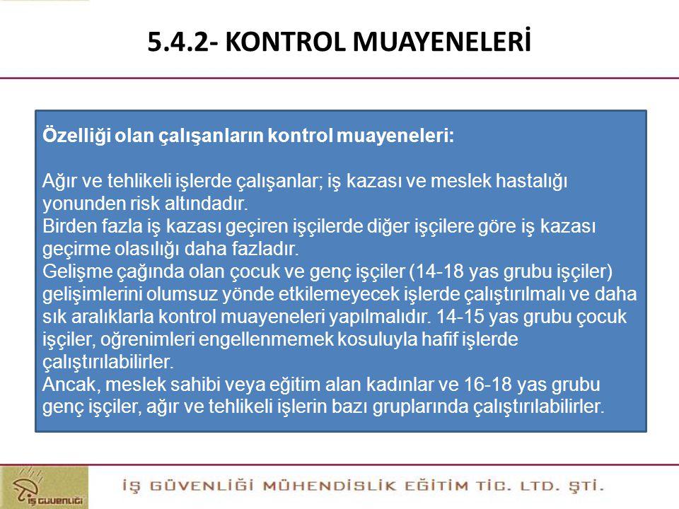 5.4.2- KONTROL MUAYENELERİ Özelliği olan çalışanların kontrol muayeneleri: Ağır ve tehlikeli işlerde çalışanlar; iş kazası ve meslek hastalığı yonunde