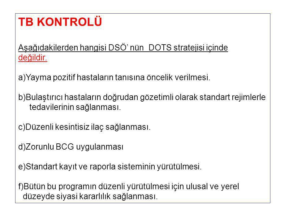 TB KONTROLÜ Aşağıdakilerden hangisi DSÖ' nün DOTS stratejisi içinde değildir. a)Yayma pozitif hastaların tanısına öncelik verilmesi. b)Bulaştırıcı has