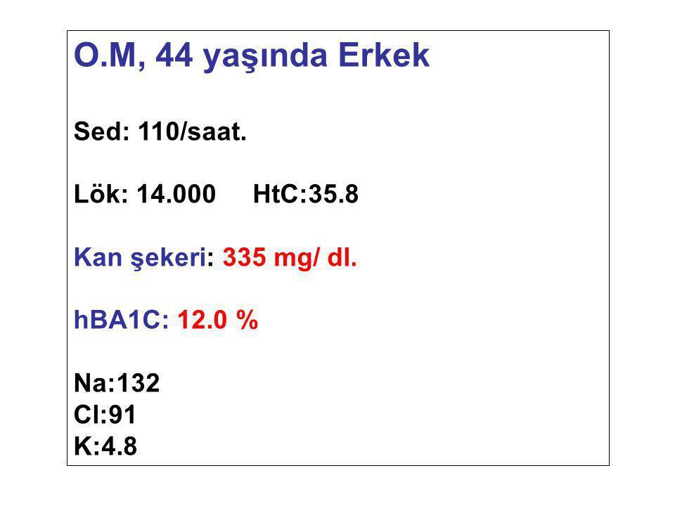O.M, 44 yaşında Erkek Sed: 110/saat. Lök: 14.000 HtC:35.8 Kan şekeri: 335 mg/ dl. hBA1C: 12.0 % Na:132 Cl:91 K:4.8