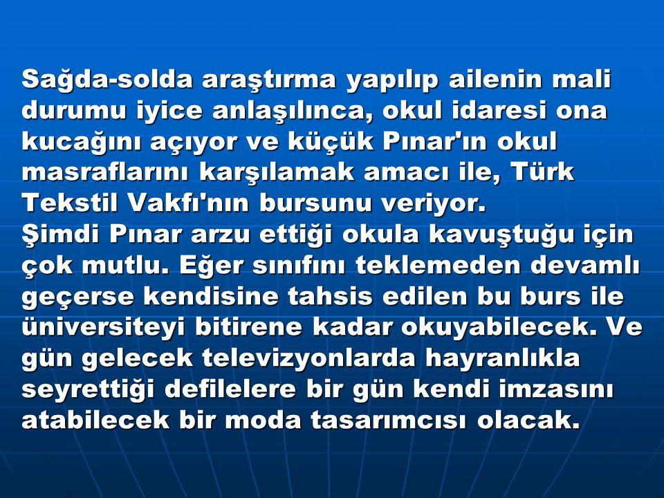 Sağda-solda araştırma yapılıp ailenin mali durumu iyice anlaşılınca, okul idaresi ona kucağını açıyor ve küçük Pınar ın okul masraflarını karşılamak amacı ile, Türk Tekstil Vakfı nın bursunu veriyor.